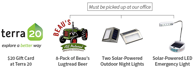 Choose from 20$ Gift Card to Terra 20, an 8-pack of Beau's Lugtread Beer, Two Solar-Powered Outdoor lights, One Solar-Powered Emergy Light